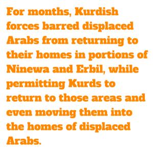 For months, Kurdish forces barred displaced Arabs from returning to their homes in portions of Ninewa and Erbil, while permitting Kurds to return to those areas and even moving them into the homes of displaced Arabs.