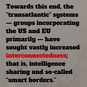 "Towards this end, the ""transatlantic"" systems — groups incorporating the US and EU primarily, have sought vastly increased interconnectedness; that is, intelligence sharing and so-called ""smart borders"""