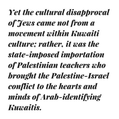 Yet the cultural disapproval of Jews came not from a movement within Kuwaiti culture; rather, it was the state-imposed (through the head of the Education Council, Shaykh Abd Allah al-Jabir Al-Sabah) importation of Pal